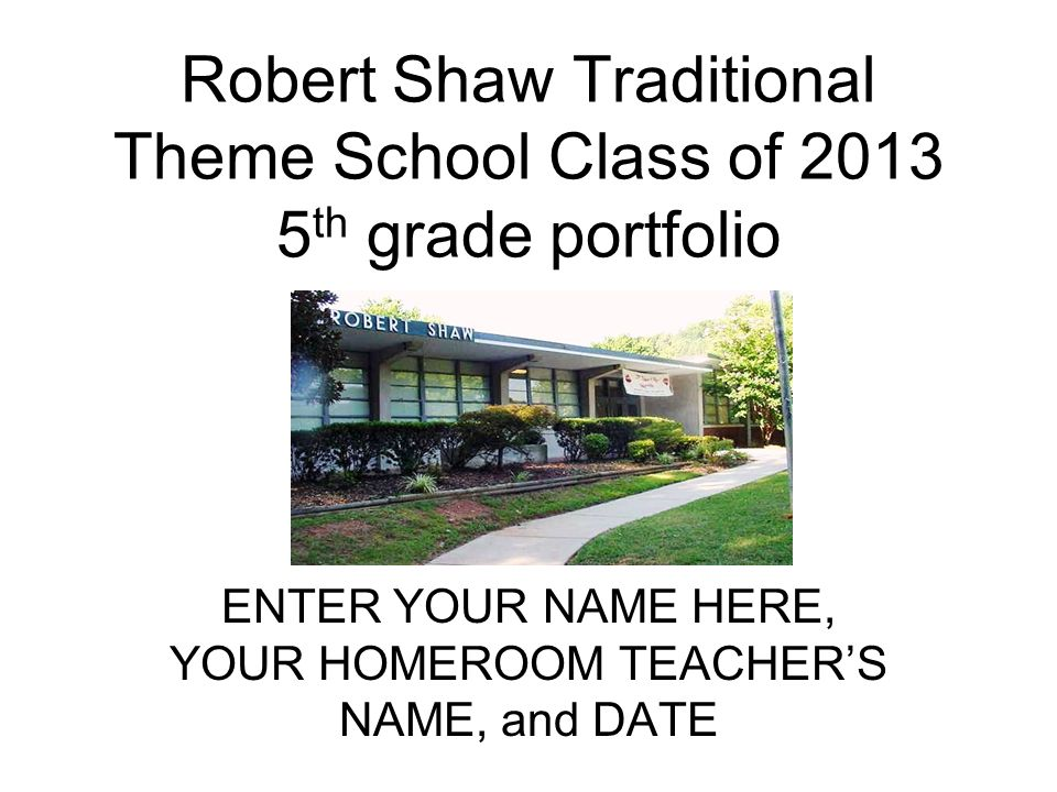 Robert Shaw Traditional Theme School Class of 2013 5 th grade portfolio ENTER YOUR NAME HERE, YOUR HOMEROOM TEACHERS NAME, and DATE