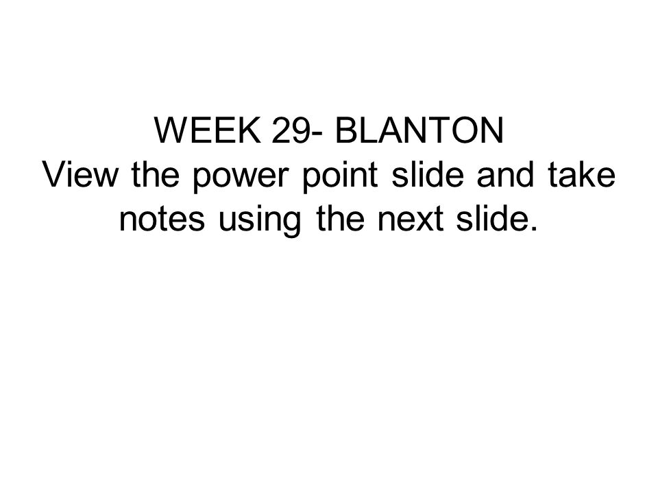 WEEK 29- BLANTON View the power point slide and take notes using the next slide.