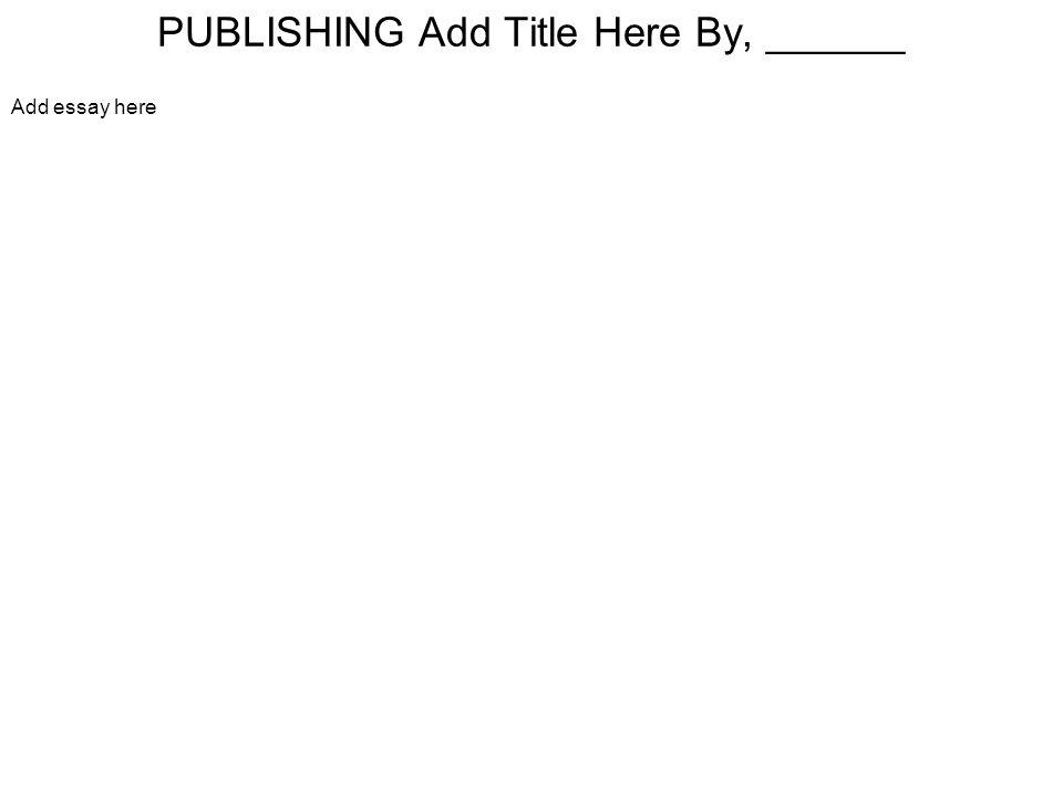 PUBLISHING Add Title Here By, ______ Add essay here