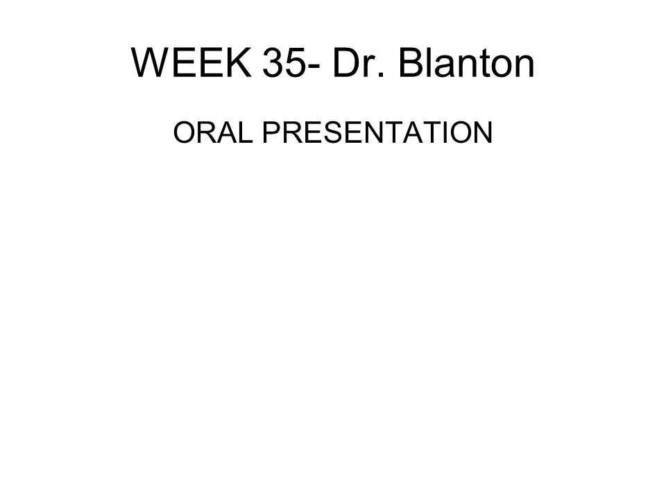 WEEK 35- Dr. Blanton ORAL PRESENTATION