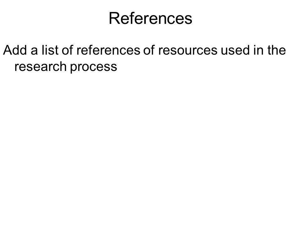References Add a list of references of resources used in the research process