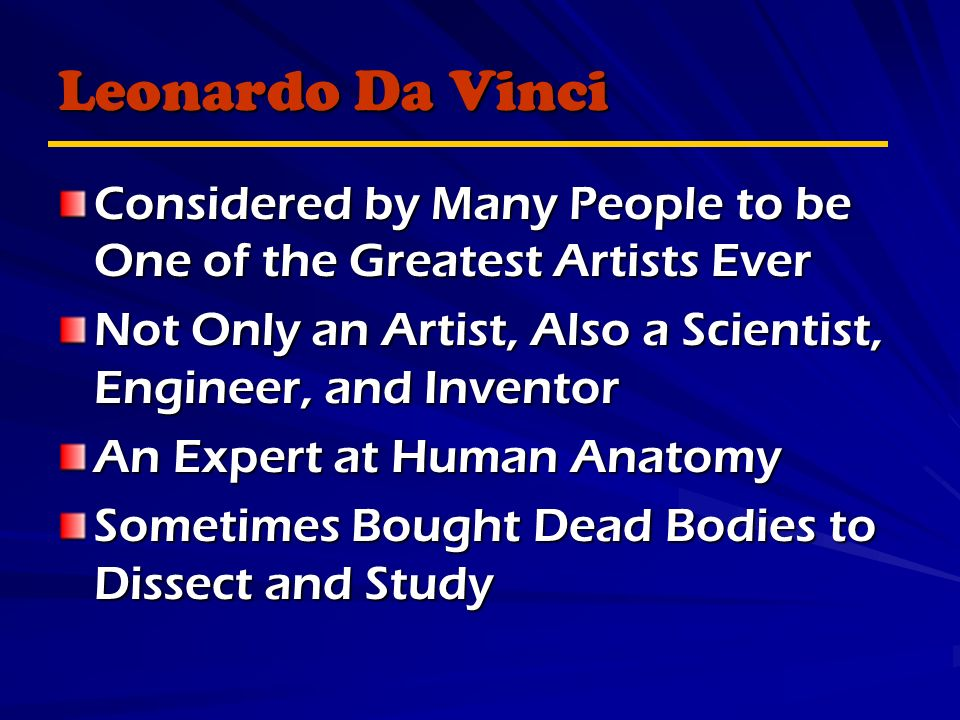 Leonardo Da Vinci Considered by Many People to be One of the Greatest Artists Ever Not Only an Artist, Also a Scientist, Engineer, and Inventor An Expert at Human Anatomy Sometimes Bought Dead Bodies to Dissect and Study