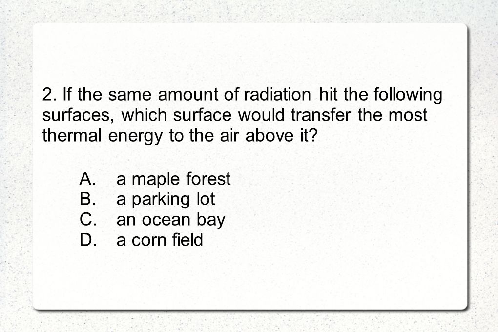 2. If the same amount of radiation hit the following surfaces, which surface would transfer the most thermal energy to the air above it? A.a maple for