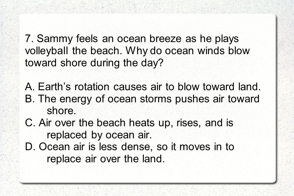 7. Sammy feels an ocean breeze as he plays volleyball the beach. Why do ocean winds blow toward shore during the day? A. Earths rotation causes air to
