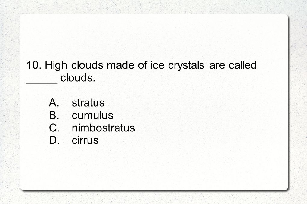 10. High clouds made of ice crystals are called _____ clouds. A.stratus B.cumulus C.nimbostratus D.cirrus