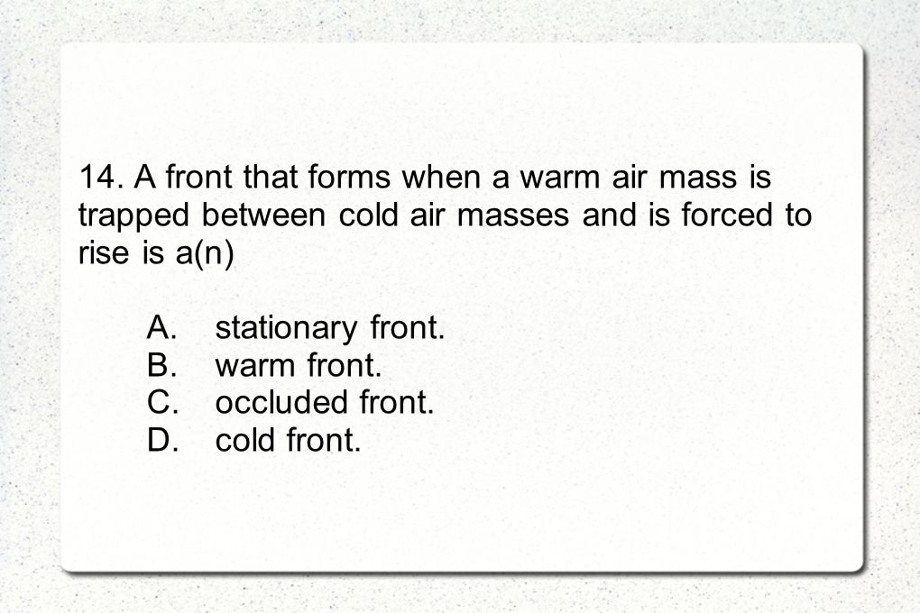 14. A front that forms when a warm air mass is trapped between cold air masses and is forced to rise is a(n) A.stationary front. B.warm front. C.occlu