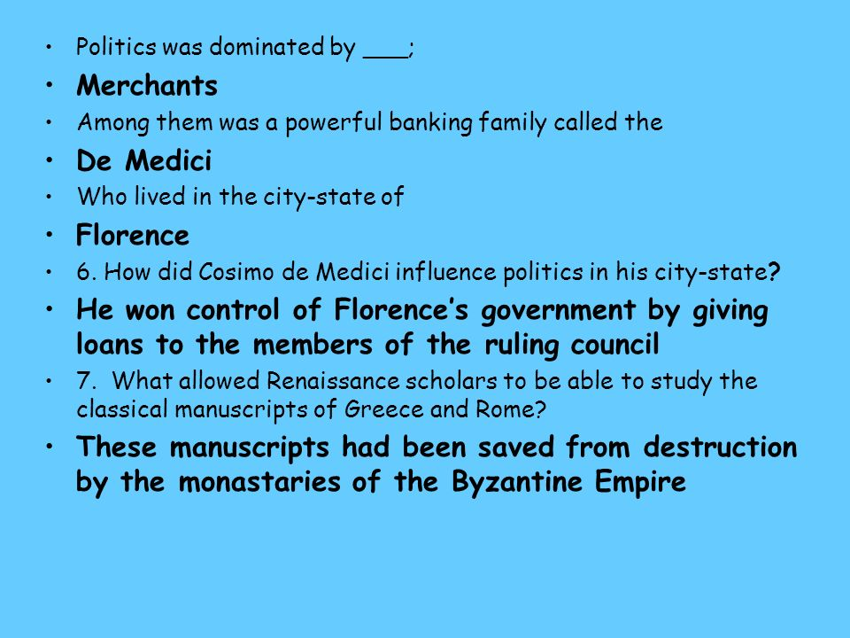 Politics was dominated by ___; Merchants Among them was a powerful banking family called the De Medici Who lived in the city-state of Florence 6.
