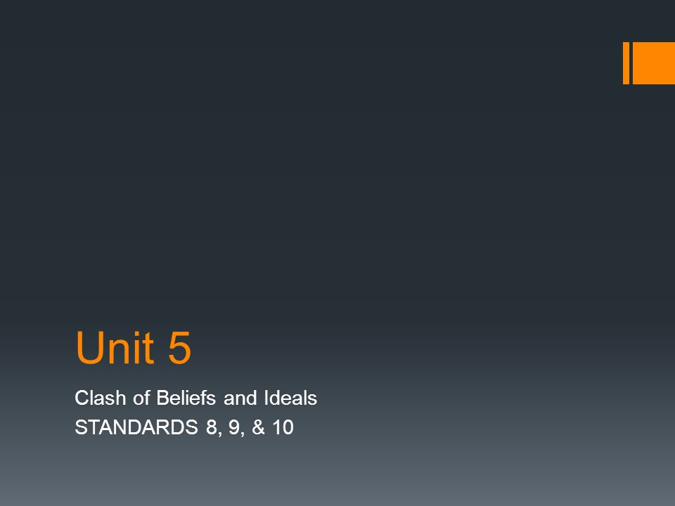 Unit 5 Clash of Beliefs and Ideals STANDARDS 8, 9, & 10