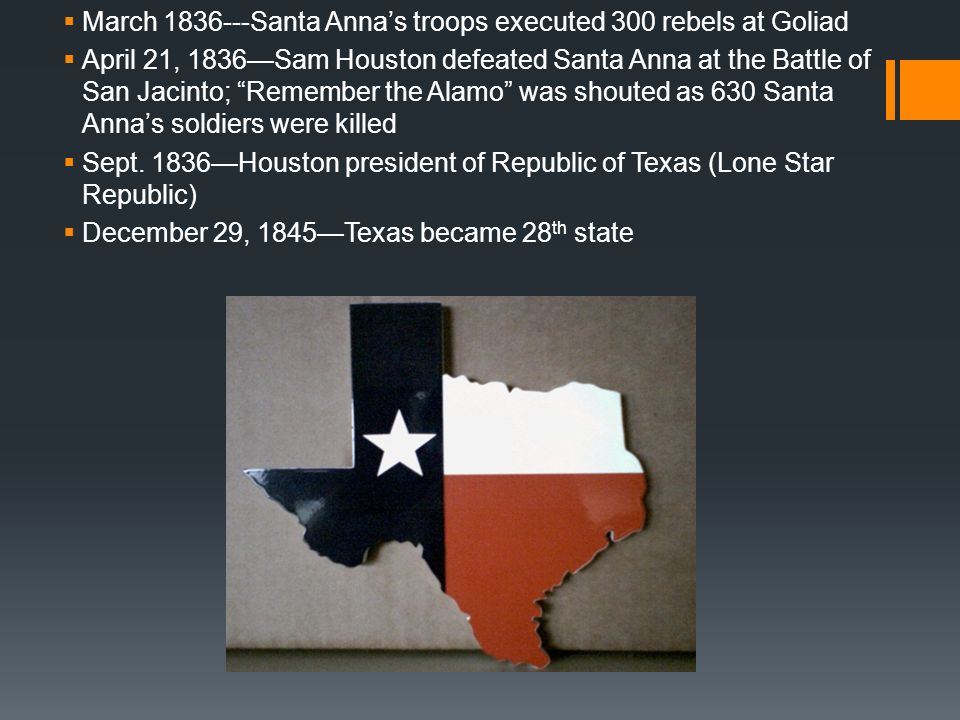 March 1836---Santa Annas troops executed 300 rebels at Goliad April 21, 1836Sam Houston defeated Santa Anna at the Battle of San Jacinto; Remember the