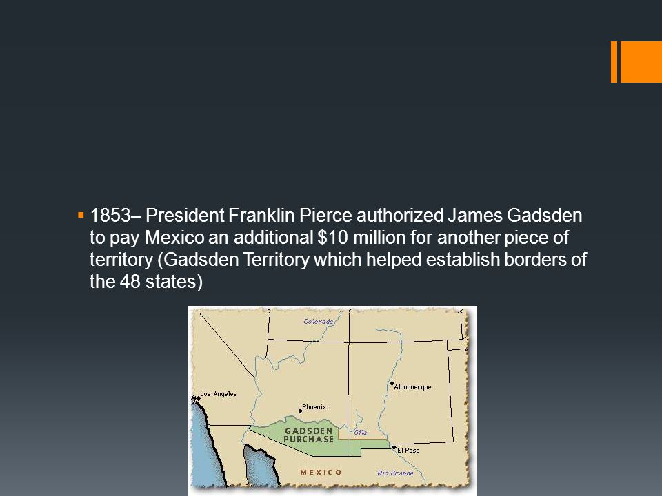 1853– President Franklin Pierce authorized James Gadsden to pay Mexico an additional $10 million for another piece of territory (Gadsden Territory whi