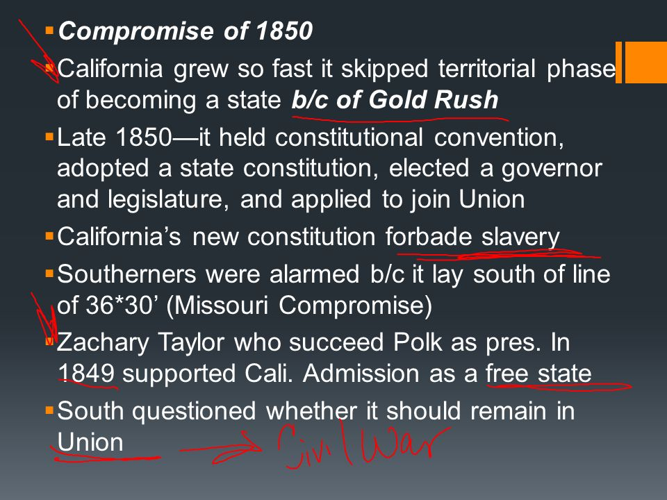 Compromise of 1850 California grew so fast it skipped territorial phase of becoming a state b/c of Gold Rush Late 1850it held constitutional conventio
