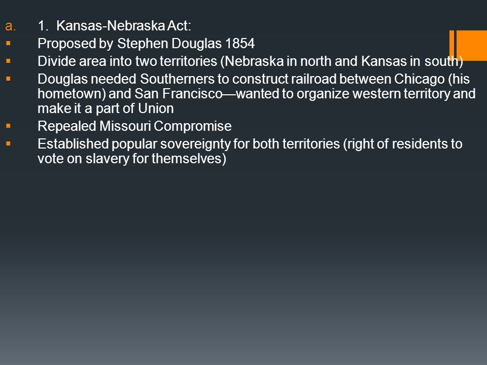 a.1. Kansas-Nebraska Act: Proposed by Stephen Douglas 1854 Divide area into two territories (Nebraska in north and Kansas in south) Douglas needed Sou