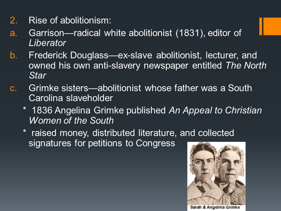 2.Rise of abolitionism: a.Garrisonradical white abolitionist (1831), editor of Liberator b.Frederick Douglassex-slave abolitionist, lecturer, and owne