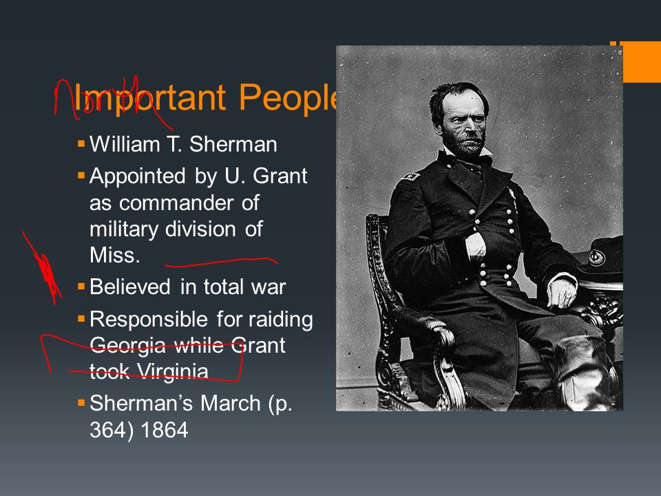 Important People of Civil War William T. Sherman Appointed by U. Grant as commander of military division of Miss. Believed in total war Responsible fo