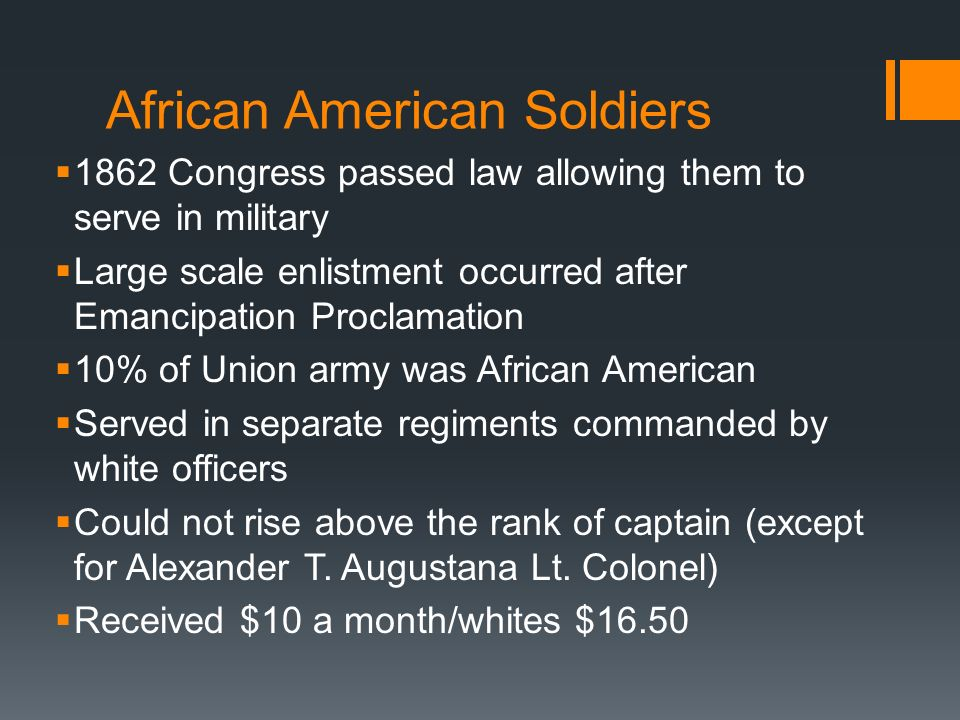 1862 Congress passed law allowing them to serve in military Large scale enlistment occurred after Emancipation Proclamation 10% of Union army was Afri