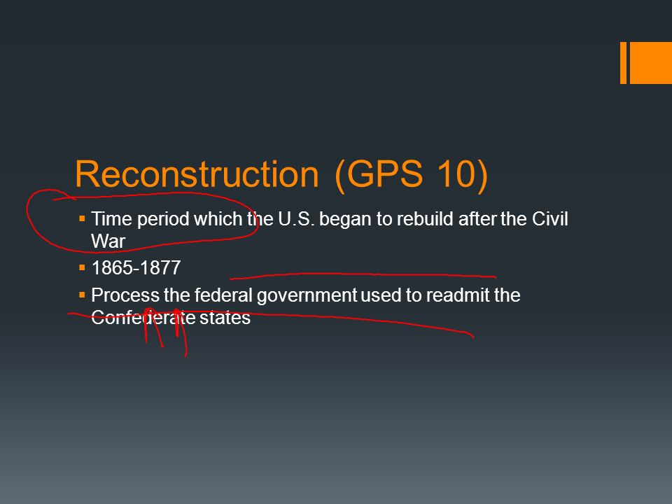 Reconstruction (GPS 10) Time period which the U.S. began to rebuild after the Civil War 1865-1877 Process the federal government used to readmit the C