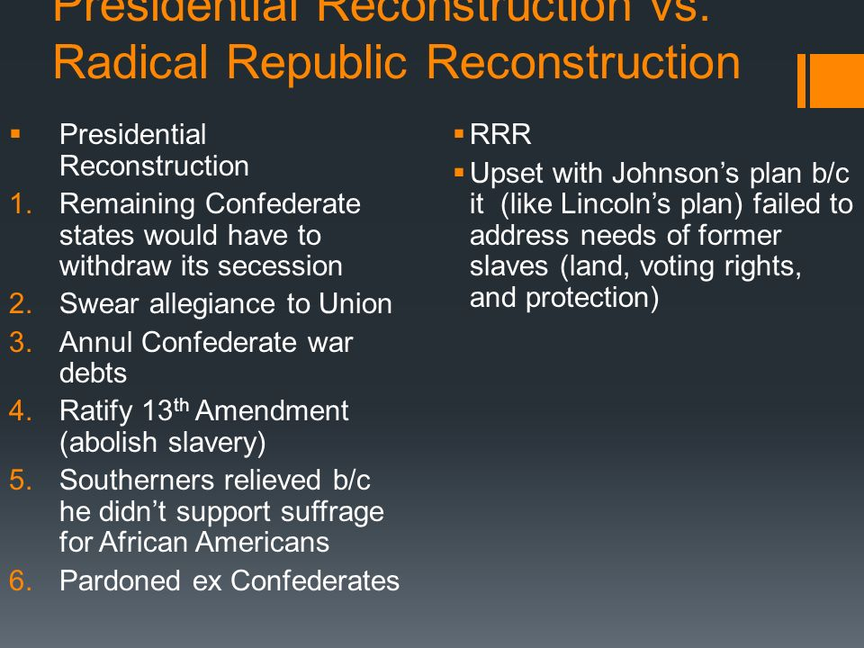 Presidential Reconstruction vs. Radical Republic Reconstruction Presidential Reconstruction 1.Remaining Confederate states would have to withdraw its