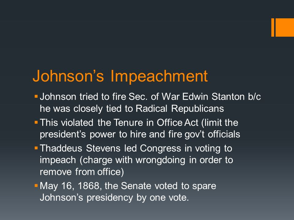 Johnsons Impeachment Johnson tried to fire Sec. of War Edwin Stanton b/c he was closely tied to Radical Republicans This violated the Tenure in Office