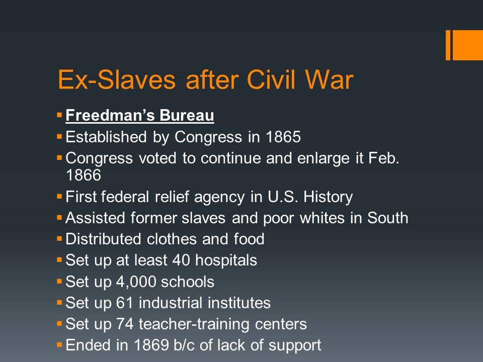 Ex-Slaves after Civil War Freedmans Bureau Established by Congress in 1865 Congress voted to continue and enlarge it Feb. 1866 First federal relief ag