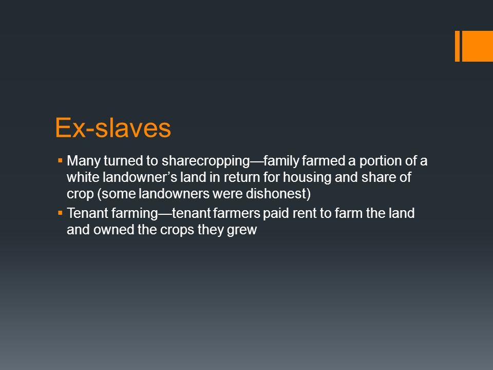 Ex-slaves Many turned to sharecroppingfamily farmed a portion of a white landowners land in return for housing and share of crop (some landowners were