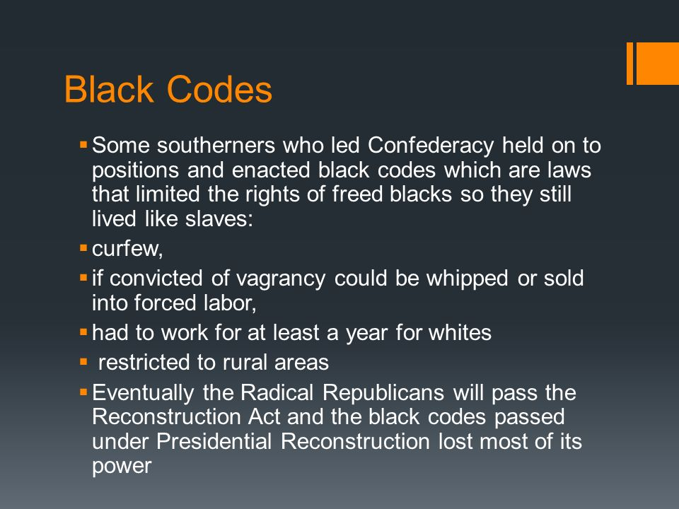 Black Codes Some southerners who led Confederacy held on to positions and enacted black codes which are laws that limited the rights of freed blacks s