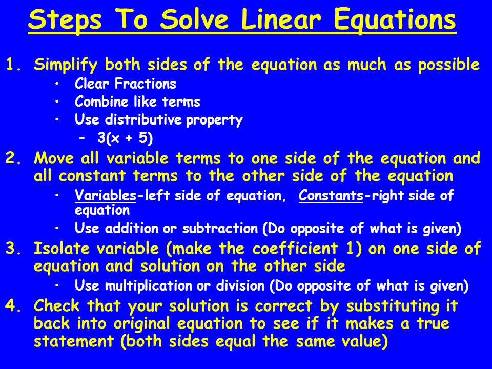 Steps To Solve Linear Equations 1.Simplify both sides of the equation as much as possible Clear Fractions Combine like terms Use distributive property