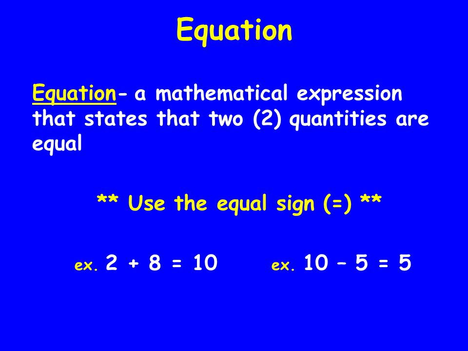 Equation Equation- a mathematical expression that states that two (2) quantities are equal ** Use the equal sign (=) ** ex. 2 + 8 = 10 ex. 10 – 5 = 5