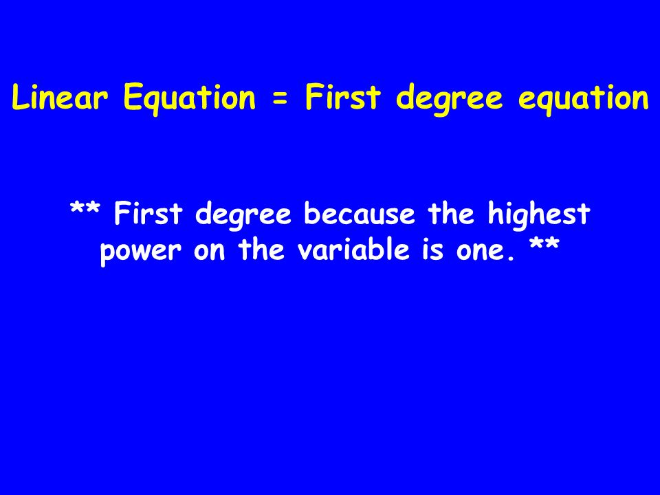 Linear Equation = First degree equation ** First degree because the highest power on the variable is one. **