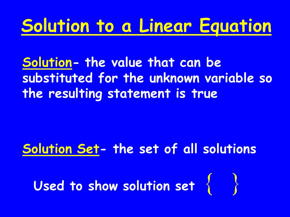 Solution to a Linear Equation Solution- the value that can be substituted for the unknown variable so the resulting statement is true Solution Set- th
