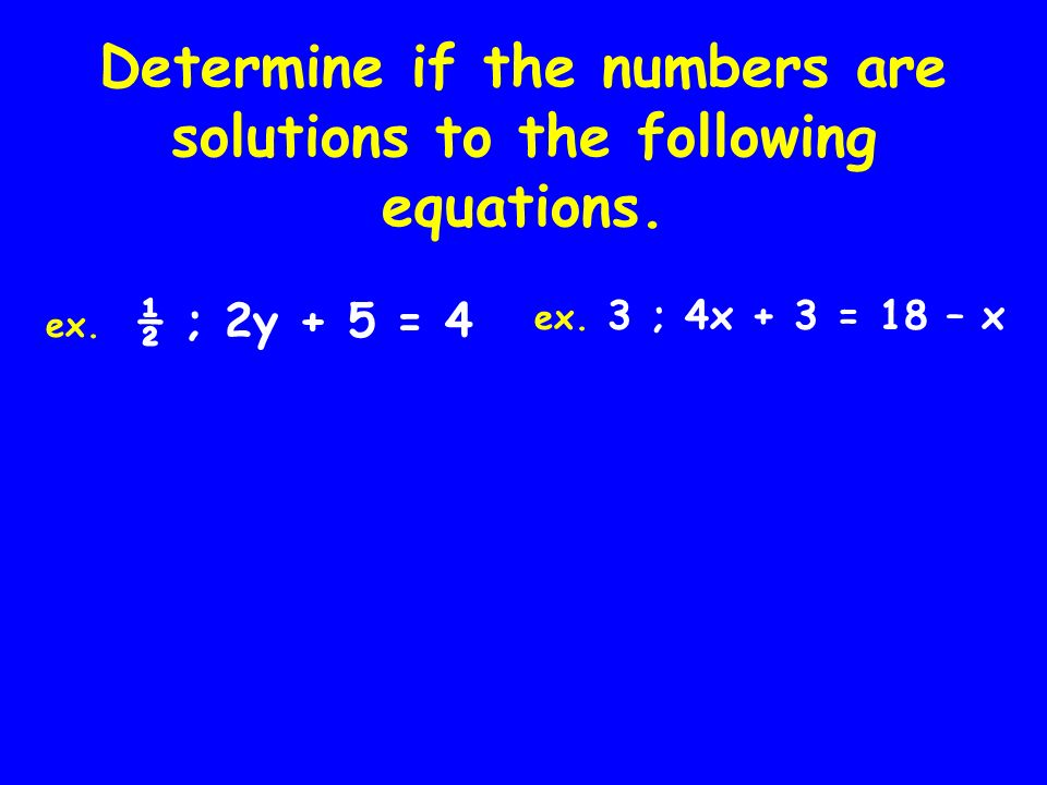 Determine if the numbers are solutions to the following equations. ex. ½ ; 2y + 5 = 4 ex. 3 ; 4x + 3 = 18 – x