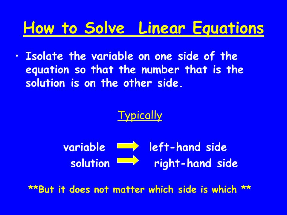 How to Solve Linear Equations Isolate the variable on one side of the equation so that the number that is the solution is on the other side. Typically
