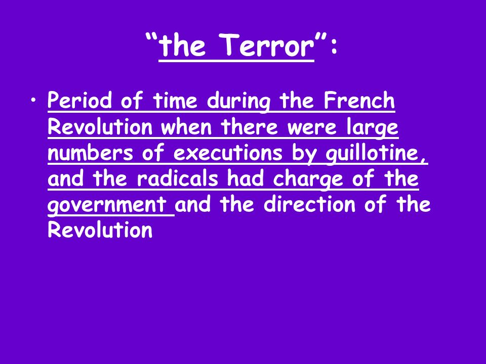 the Terror: Period of time during the French Revolution when there were large numbers of executions by guillotine, and the radicals had charge of the