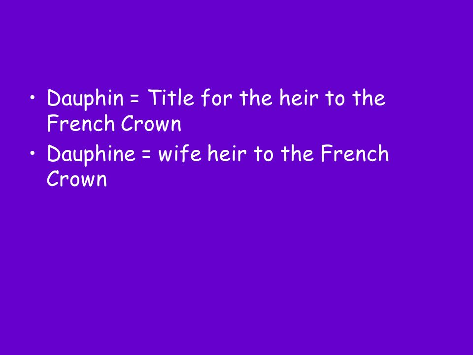 Dauphin = Title for the heir to the French Crown Dauphine = wife heir to the French Crown