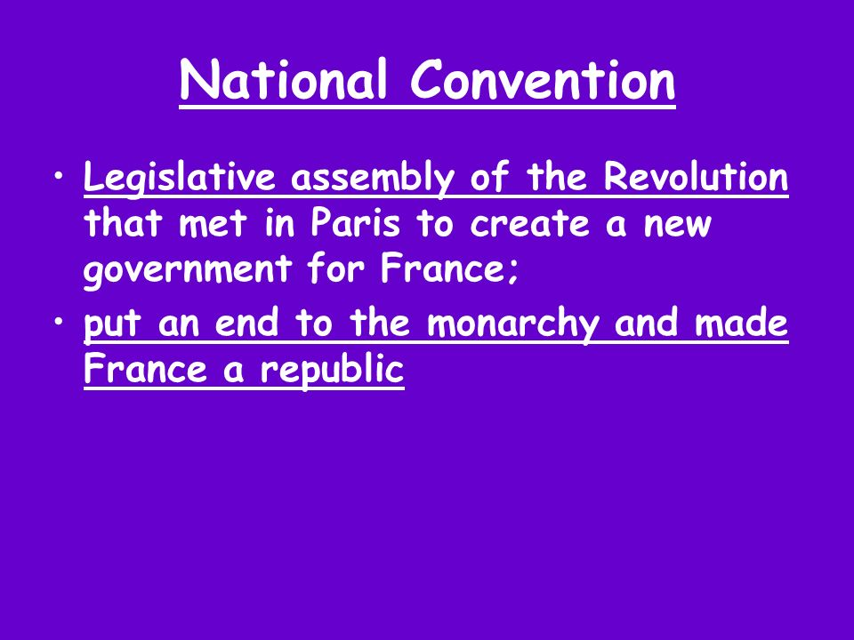 National Convention Legislative assembly of the Revolution that met in Paris to create a new government for France; put an end to the monarchy and mad