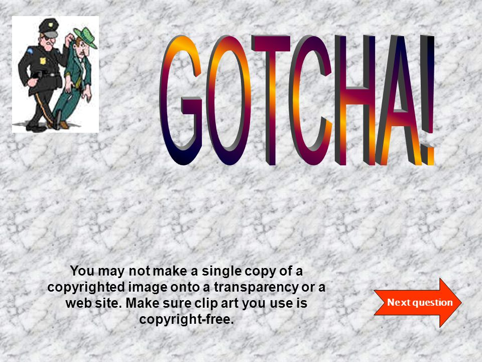 Next question You may not make a single copy of a copyrighted image onto a transparency or a web site.