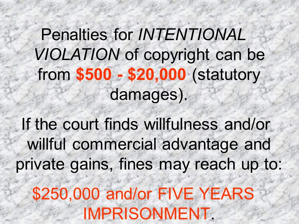 Penalties for INTENTIONAL VIOLATION of copyright can be from $500 - $20,000 (statutory damages).