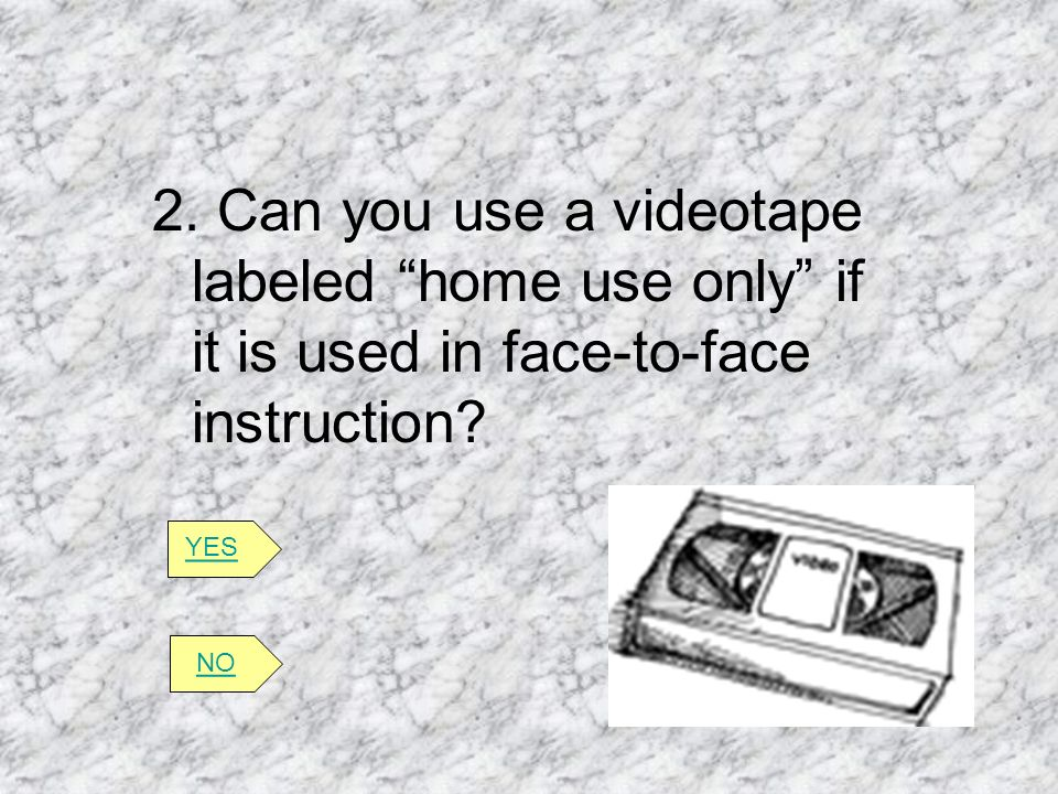2. Can you use a videotape labeled home use only if it is used in face-to-face instruction? YES NO