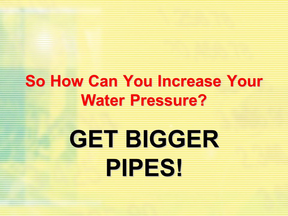 So How Can You Increase Your Water Pressure? GET BIGGER PIPES!