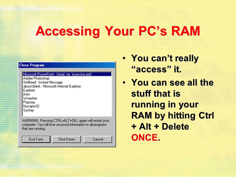 Accessing Your PCs RAM You cant really access it.You cant really access it. You can see all the stuff that is running in your RAM by hitting Ctrl + Al