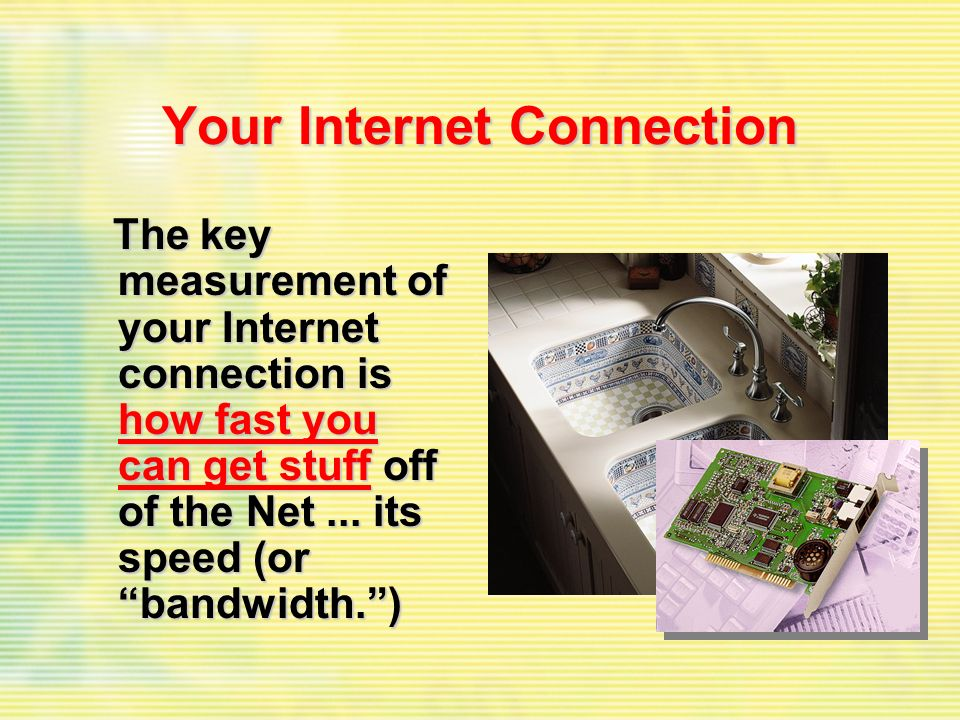 Your Internet Connection The key measurement of your Internet connection is how fast you can get stuff off of the Net... its speed (or bandwidth.) The