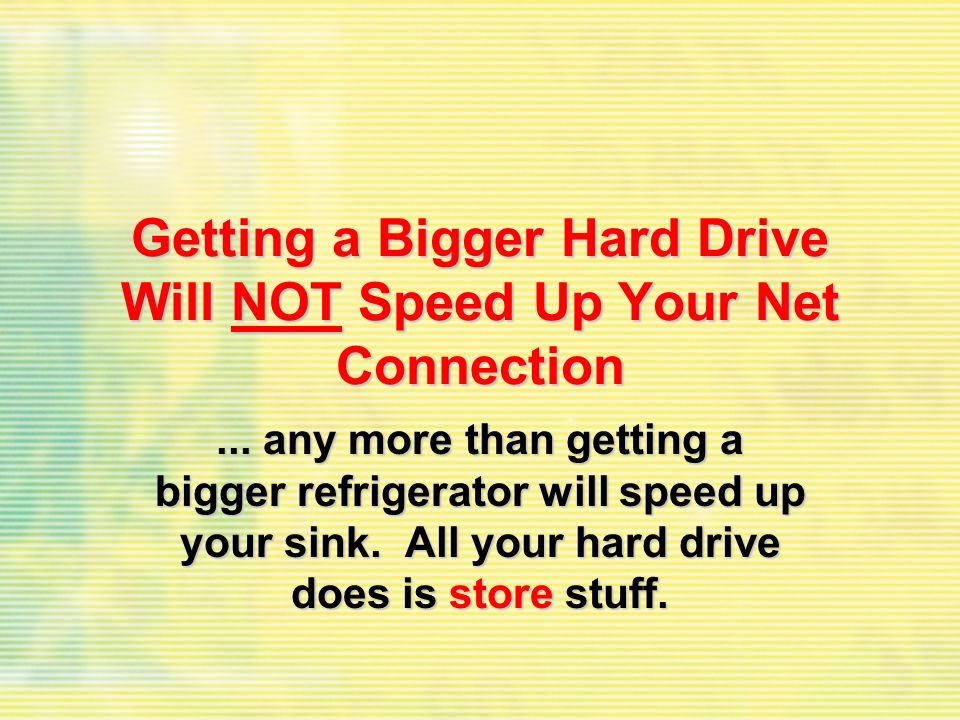Getting a Bigger Hard Drive Will NOT Speed Up Your Net Connection... any more than getting a bigger refrigerator will speed up your sink. All your har