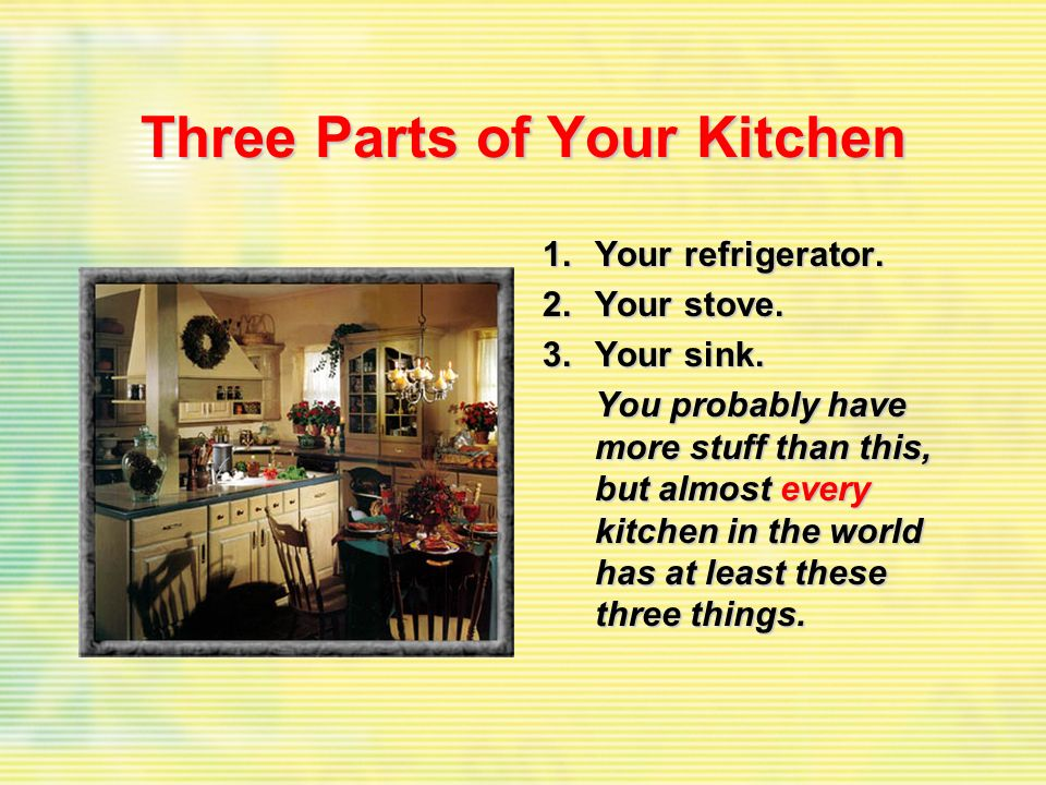 Three Parts of Your Kitchen 1.Your refrigerator. 2.Your stove. 3.Your sink. You probably have more stuff than this, but almost every kitchen in the wo