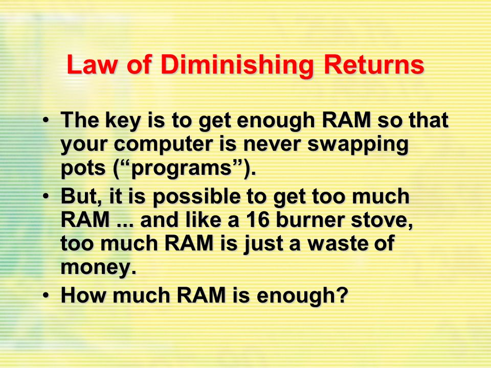 Law of Diminishing Returns The key is to get enough RAM so that your computer is never swapping pots (programs).The key is to get enough RAM so that your computer is never swapping pots (programs).