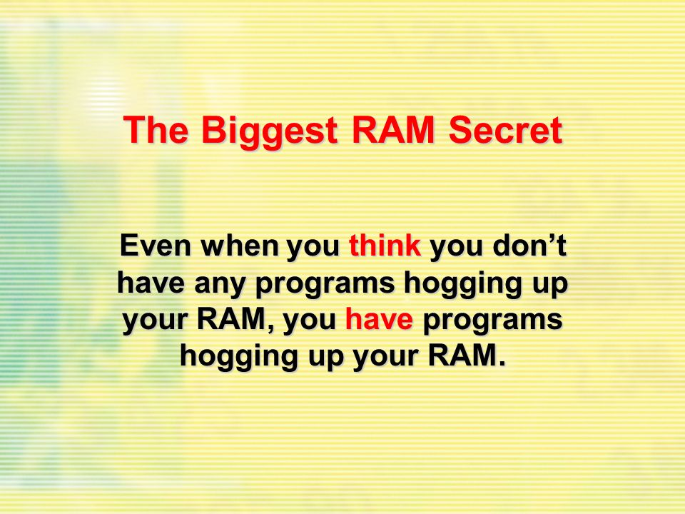 The Biggest RAM Secret Even when you think you dont have any programs hogging up your RAM, you have programs hogging up your RAM.