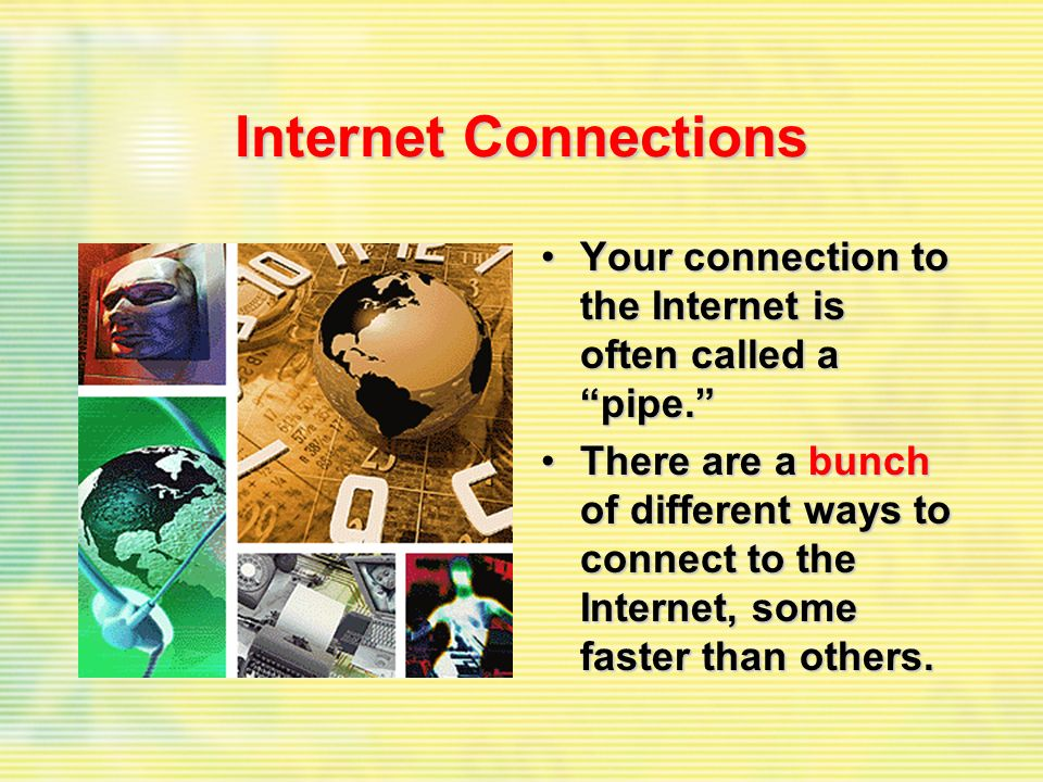 Internet Connections Your connection to the Internet is often called a pipe.Your connection to the Internet is often called a pipe. There are a bunch