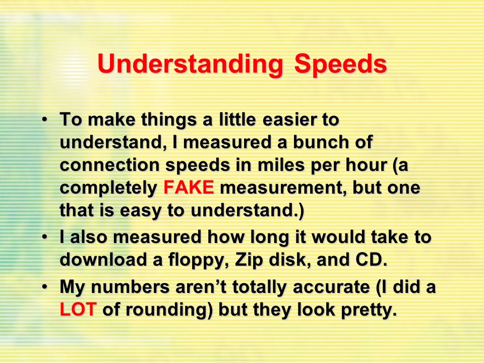 Understanding Speeds To make things a little easier to understand, I measured a bunch of connection speeds in miles per hour (a completely FAKE measurement, but one that is easy to understand.)To make things a little easier to understand, I measured a bunch of connection speeds in miles per hour (a completely FAKE measurement, but one that is easy to understand.) I also measured how long it would take to download a floppy, Zip disk, and CD.I also measured how long it would take to download a floppy, Zip disk, and CD.