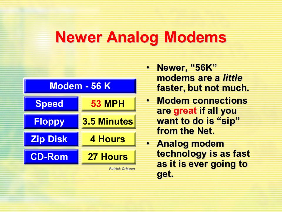 Newer Analog Modems Newer, 56K modems are a little faster, but not much.Newer, 56K modems are a little faster, but not much.