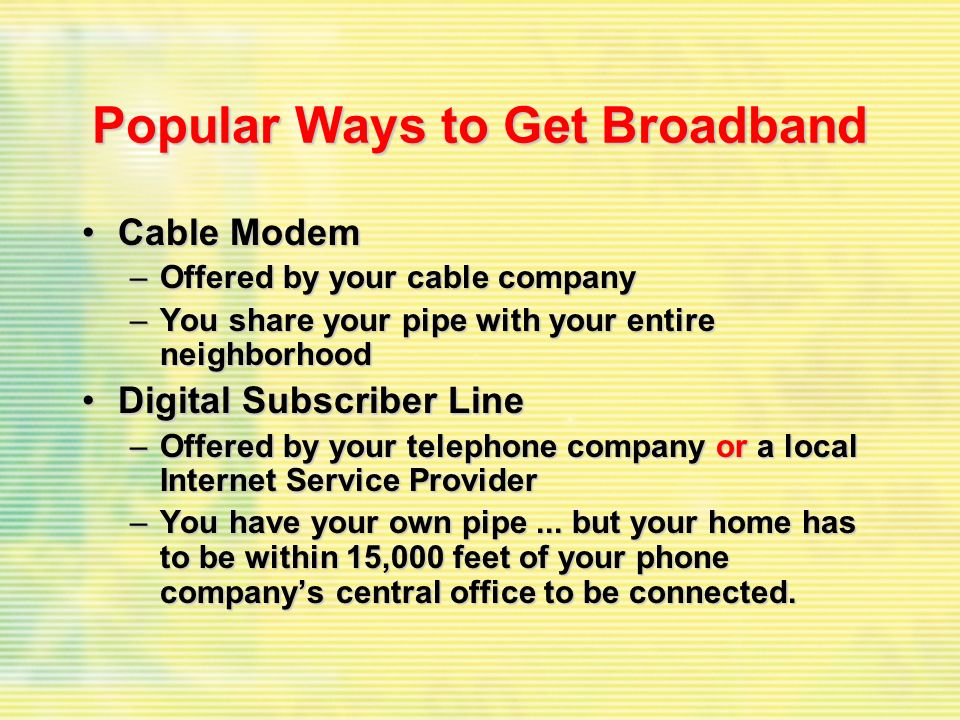 Popular Ways to Get Broadband Cable ModemCable Modem –Offered by your cable company –You share your pipe with your entire neighborhood Digital Subscri