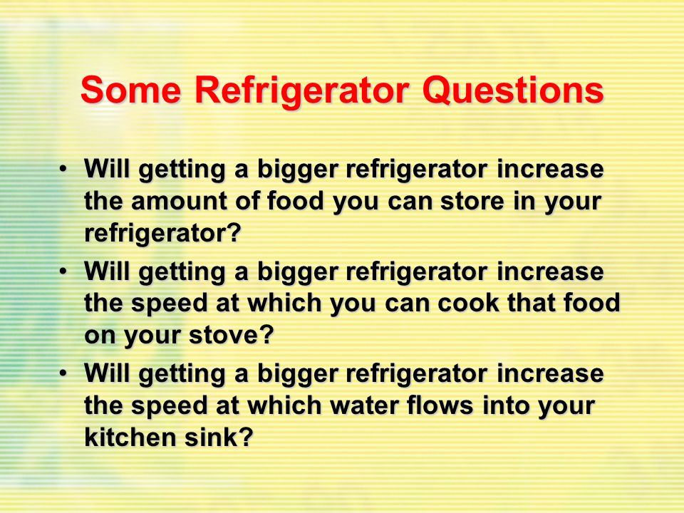 Some Refrigerator Questions Will getting a bigger refrigerator increase the amount of food you can store in your refrigerator?Will getting a bigger re