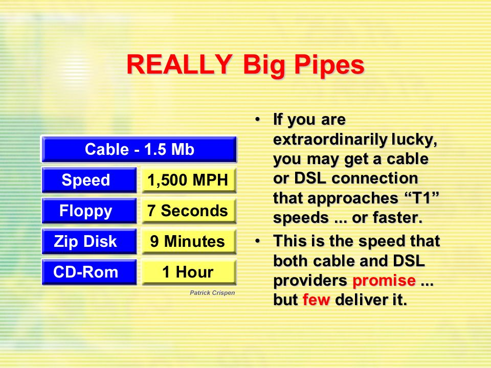 REALLY Big Pipes If you are extraordinarily lucky, you may get a cable or DSL connection that approaches T1 speeds... or faster.If you are extraordina